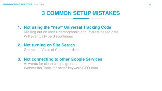 "43MINING GOOGLE ANALYTICS | Ezra Digital 3 COMMON SETUP MISTAKES 1. Not using the ""new"" Universal Tracking Code Missing ou..."