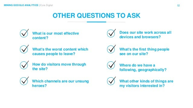 52MINING GOOGLE ANALYTICS | Ezra Digital OTHER QUESTIONS TO ASK What is our most effective content? Which channels are our...