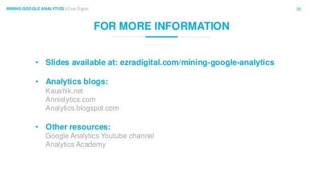 55MINING GOOGLE ANALYTICS | Ezra Digital FOR MORE INFORMATION • Slides available at: ezradigital.com/mining-google-analyti...