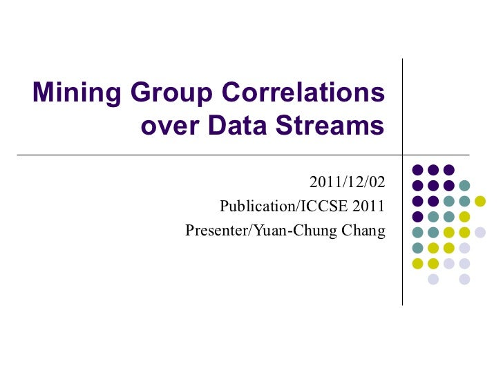 Mining Group Correlations over Data Streams 2011/12/02 Publication/ICCSE 2011 Presenter/Yuan-Chung Chang