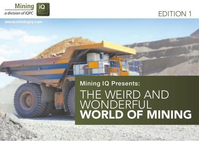 EDITION 1www.miningiq.com                   Mining IQ Presents:                   The Weird and                   Wonderfu...