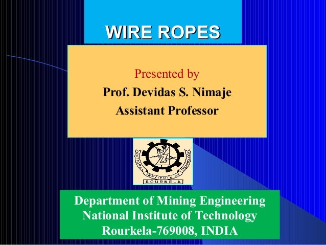 WIRE ROPES          Presented by    Prof. Devidas S. Nimaje      Assistant ProfessorDepartment of Mining Engineering Natio...