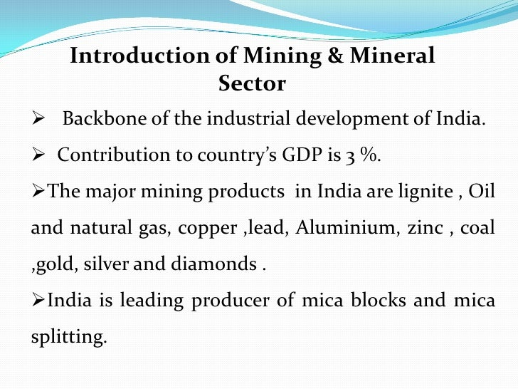 <br />Introduction of Mining & Mineral Sector<br /><ul><li>   Backbone of the industrial development of India.