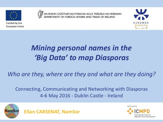 Mining personal names in the 'Big Data' to map Diasporas Who are they, where are they and what are they doing? Connecting,...