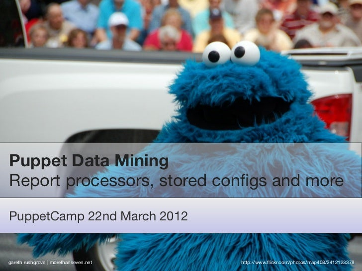 Puppet Data MiningReport processors, stored configs and morePuppetCamp 22nd March 2012gareth rushgrove | morethanseven.net ...