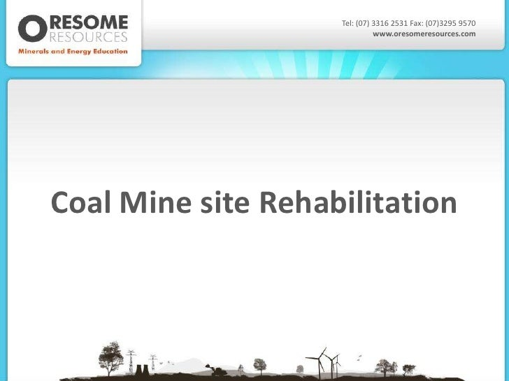Tel: (07) 3316 2531 Fax: (07)3295 9570                              www.oresomeresources.comCoal Mine site Rehabilitation