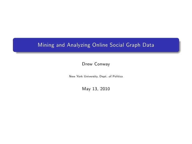 Mining and Analyzing Online Social Graph Data                        Drew Conway              New York University, Dept. o...