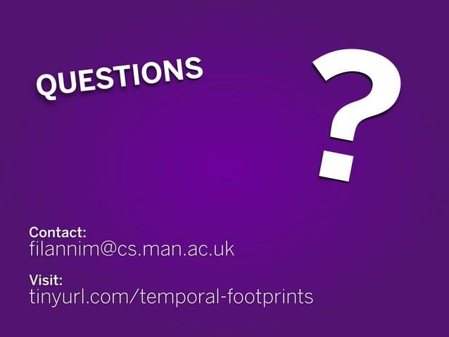 ? QUESTIONS  Contact:  filannim@cs.man.ac.uk  !  Visit:  tinyurl.com/temporal-footprints