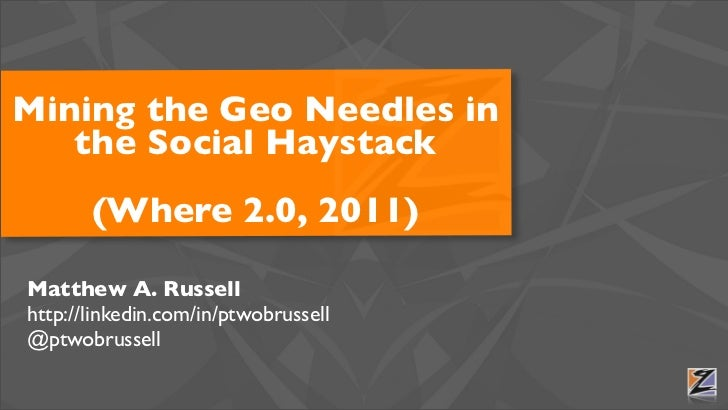 Mining the Geo Needles in   the Social Haystack       (Where 2.0, 2011)Matthew A. Russellhttp://linkedin.com/in/ptwobrusse...