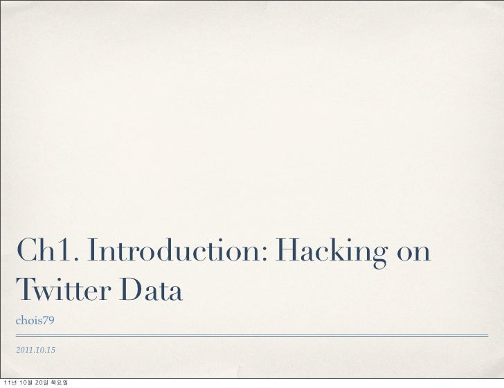 Ch1. Introduction: Hacking on   Twitter Data   chois79   2011.10.1511년	 10월	 20일	 목요일