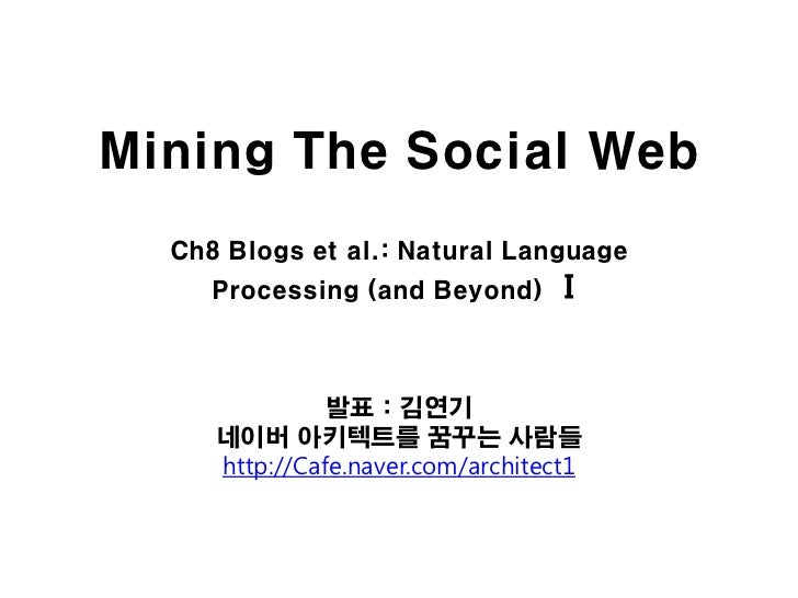 Mining The Social Web  Ch8 Blogs et al.: Natural Language     Processing (and Beyond)      Ⅰ               발표 : 김연기     네이...
