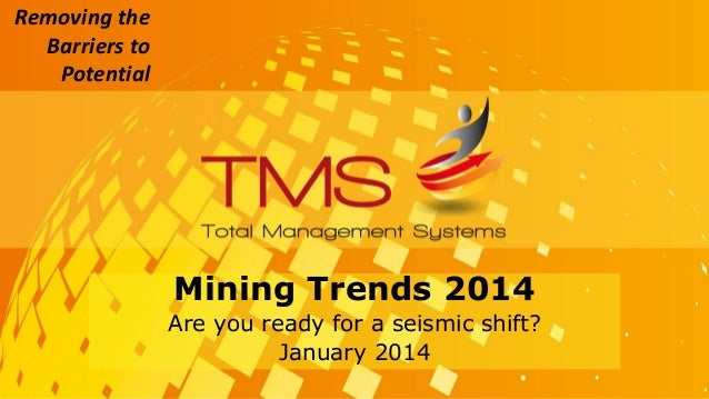 Removing the Barriers to Potential Mining Trends 2014 Are you ready for a seismic shift? January 2014