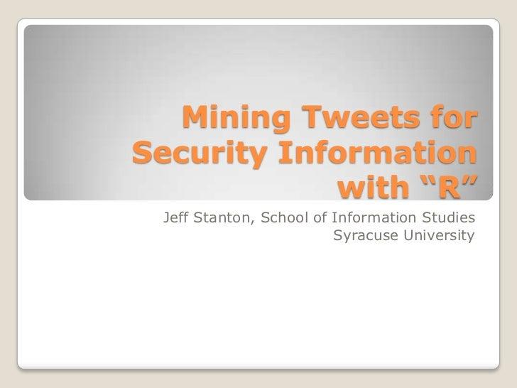 "Mining Tweets forSecurity Information            with ""R"" Jeff Stanton, School of Information Studies                     ..."