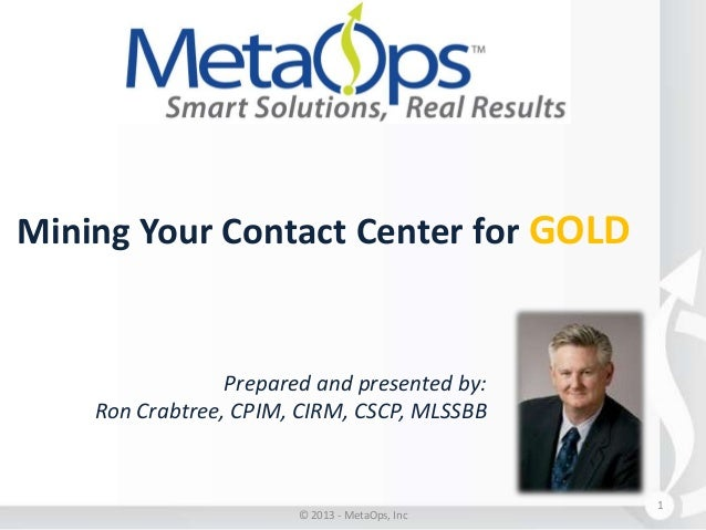 Mining Your Contact Center for GOLD  Prepared and presented by: Ron Crabtree, CPIM, CIRM, CSCP, MLSSBB  © 2013 - MetaOps, ...
