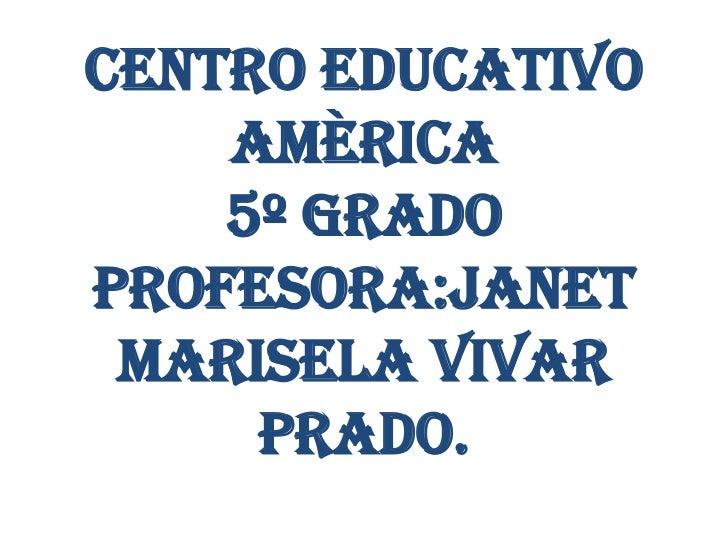 CENTRO EDUCATIVO    AMÈRICA    5º GRADOPROFESORA:JANET MARISELA VIVAR     PRADO.