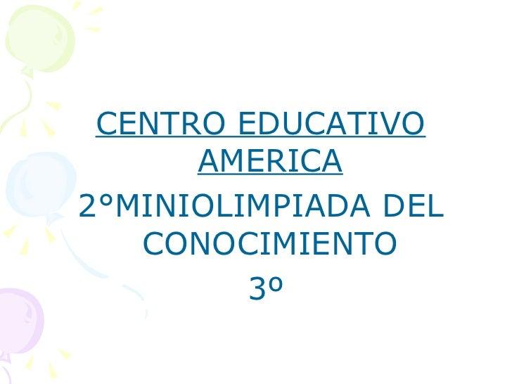 <ul><li>CENTRO EDUCATIVO AMERICA </li></ul><ul><li>2°MINIOLIMPIADA DEL CONOCIMIENTO </li></ul><ul><li>3º </li></ul>