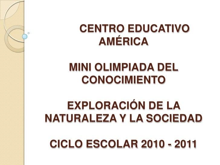 CENTRO EDUCATIVO AMÉRICAMINI OLIMPIADA DEL CONOCIMIENTOEXPLORACIÓN DE LA NATURALEZA Y LA SOCIEDADCICLO ESCOLAR 2010 - 201...