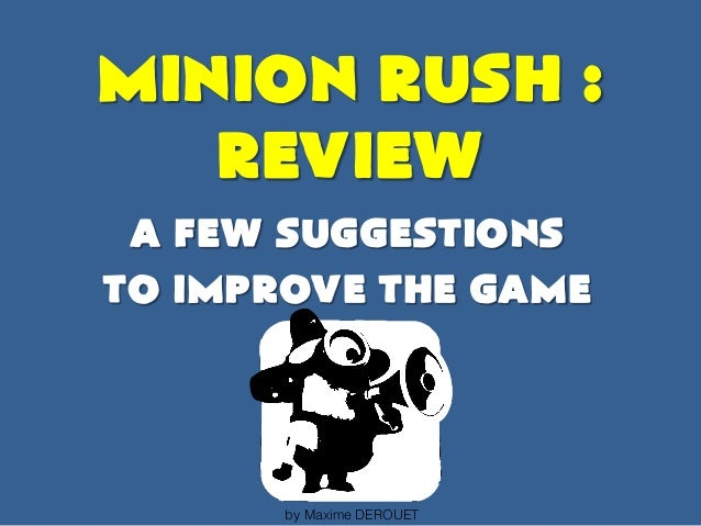 MINION RUSH : REVIEW A few suggestions to improve the game by Maxime DEROUET