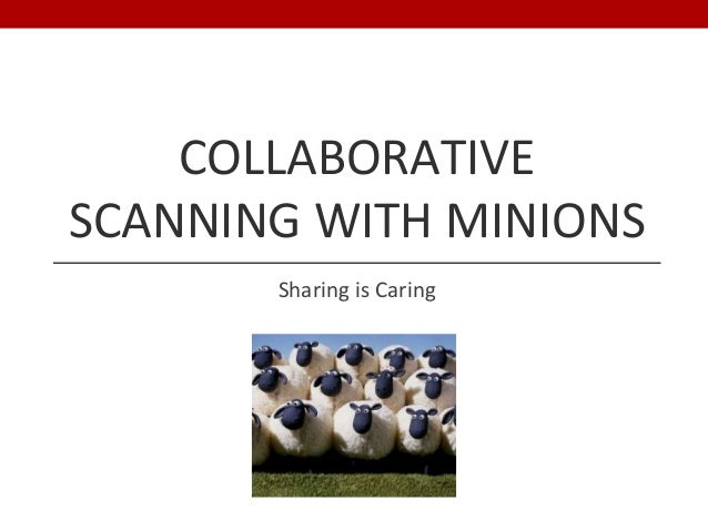 COLLABORATIVE SCANNING WITH MINIONS Sharing is Caring