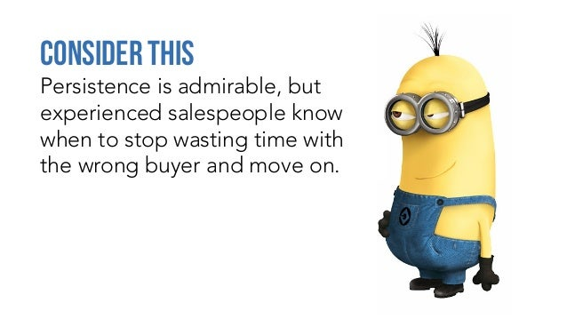 Persistence is admirable, but experienced salespeople know when to stop wasting time with the wrong buyer and move on. Con...