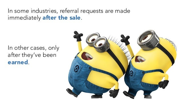 In some industries, referral requests are made immediately after the sale. In other cases, only after they've been earned.