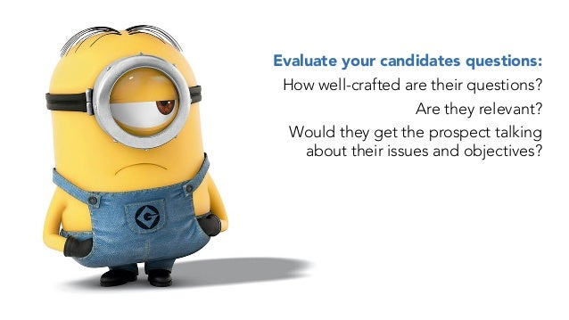 Evaluate your candidates questions: How well-crafted are their questions? Are they relevant? Would they get the prospect t...