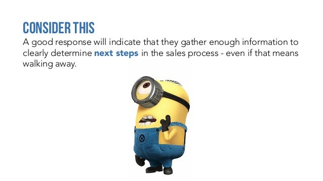 A good response will indicate that they gather enough information to clearly determine next steps in the sales process - e...