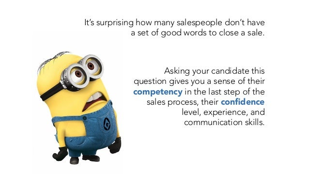 It's surprising how many salespeople don't have a set of good words to close a sale. Asking your candidate this question g...