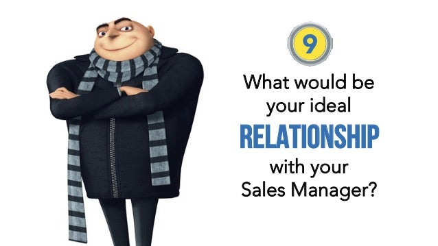 What would be your ideal relationship with your Sales Manager?  9