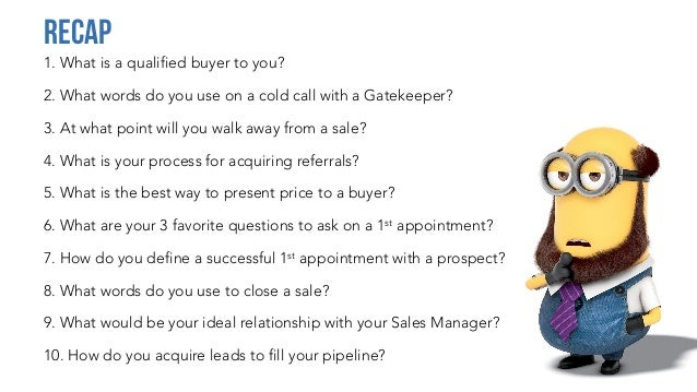1. What is a qualified buyer to you? 2. What words do you use on a cold call with a Gatekeeper? 3. At what point will you ...