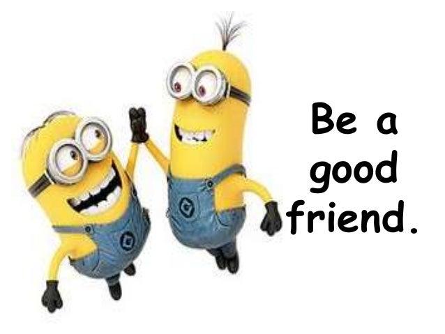 Wonderful Be A Good Friend.
