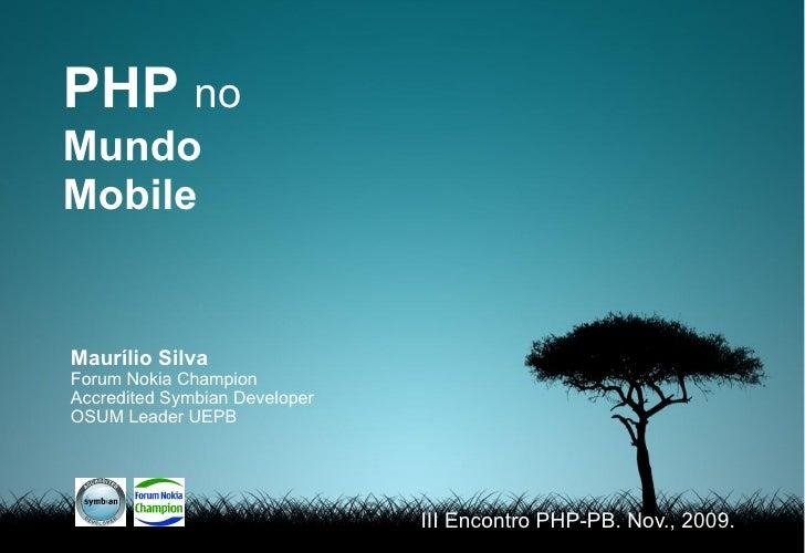 PHP no Mundo Mobile   Maurílio Silva Forum Nokia Champion Accredited Symbian Developer OSUM Leader UEPB                   ...