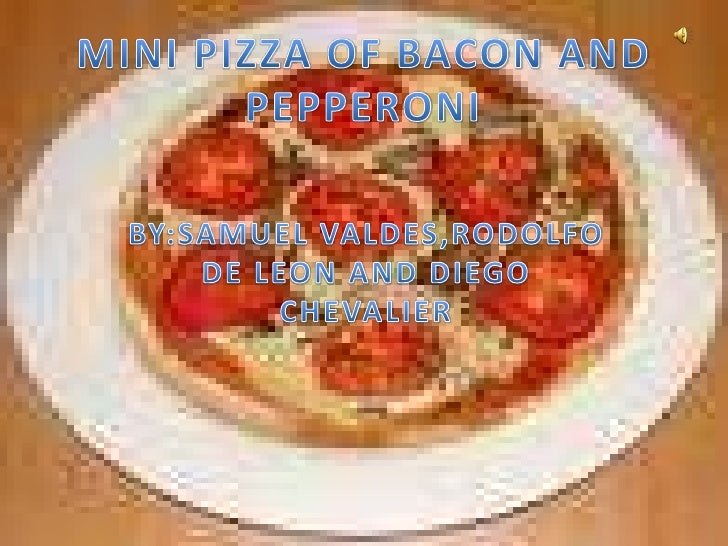 MINI PIZZA OF BACON AND PEPPERONI<br />BY:SAMUEL VALDES,RODOLFO DE LEON AND DIEGO CHEVALIER<br />