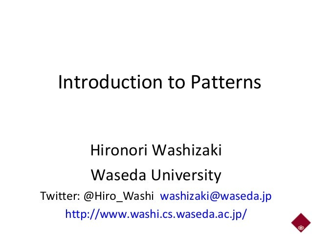 Introduction to Patterns Hironori Washizaki Waseda University Twitter: @Hiro_Washi washizaki@waseda.jp http://www.washi.cs...
