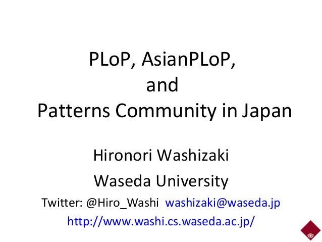 PLoP, AsianPLoP, and Patterns Community in Japan Hironori Washizaki Waseda University Twitter: @Hiro_Washi washizaki@wased...