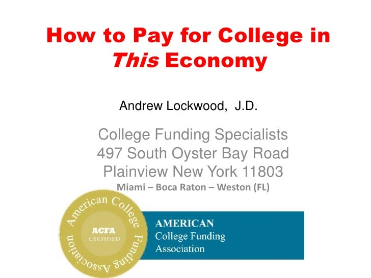 How to Pay for College in This EconomyAndrew Lockwood,  J.D.<br />College Funding Specialists<br />497 South Oyster Bay Ro...