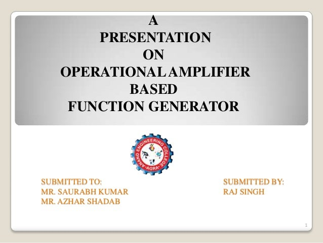A PRESENTATION ON OPERATIONAL AMPLIFIER BASED FUNCTION GENERATOR  SUBMITTED TO: MR. SAURABH KUMAR MR. AZHAR SHADAB  SUBMIT...