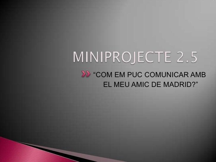 """MINIPROJECTE 2.5<br />""""COM EM PUC COMUNICAR AMB      <br />     EL MEU AMIC DE MADRID?""""<br />"""