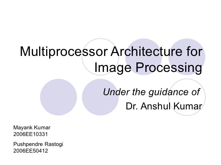 Multiprocessor Architecture for Image Processing Under the guidance of  Dr. Anshul Kumar Mayank Kumar 2006EE10331 Pushpend...