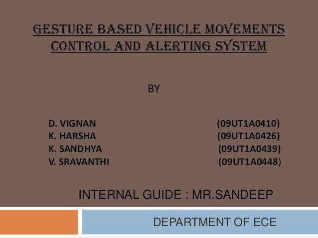 GESTURE BASED VEHICLE MOVEMENTS CONTROL AND ALERTING SYSTEM BY D. VIGNAN K. HARSHA K. SANDHYA V. SRAVANTHI  (09UT1A0410) (...