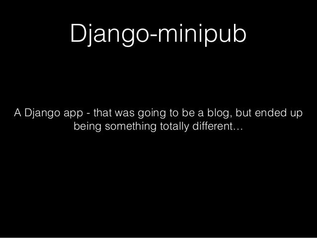 Django-minipub A Django app - that was going to be a blog, but ended up being something totally different…