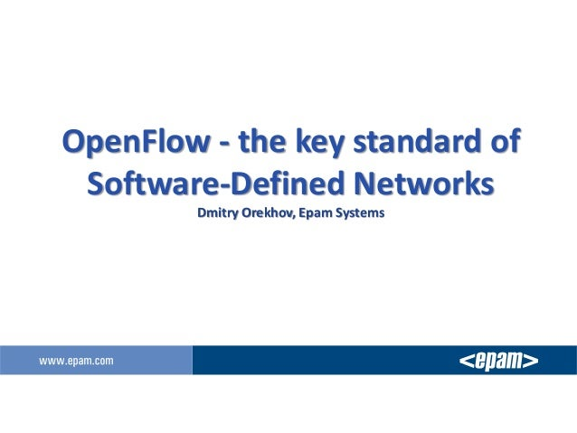 OpenFlow - the key standard of Software-Defined Networks Dmitry Orekhov, Epam Systems