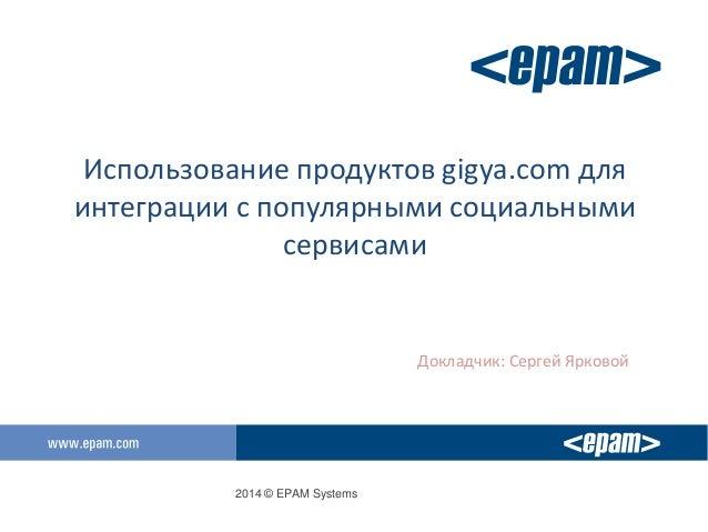 2014 © EPAM Systems Использование продуктов gigya.com для интеграции с популярными социальными сервисами Докладчик: Сергей...