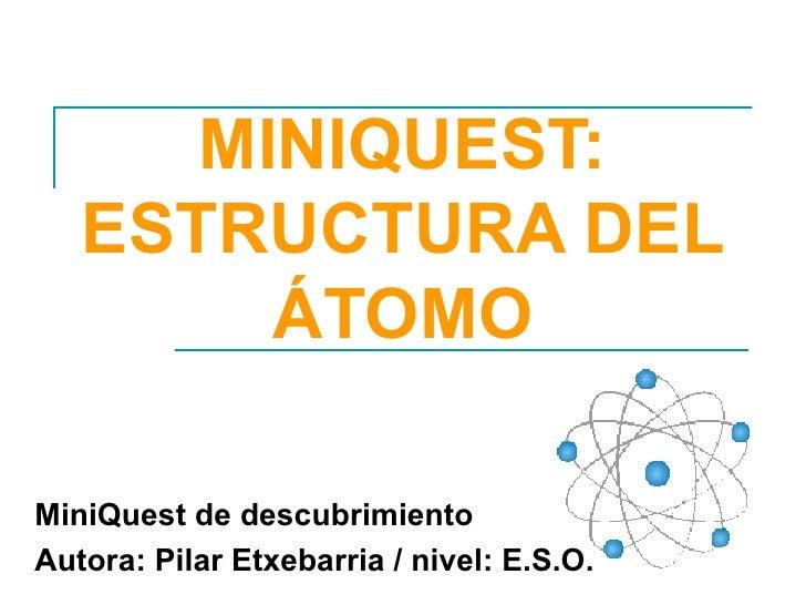 MINIQUEST: ESTRUCTURA DEL ÁTOMO MiniQuest de descubrimiento Autora: Pilar Etxebarria / nivel: E.S.O.