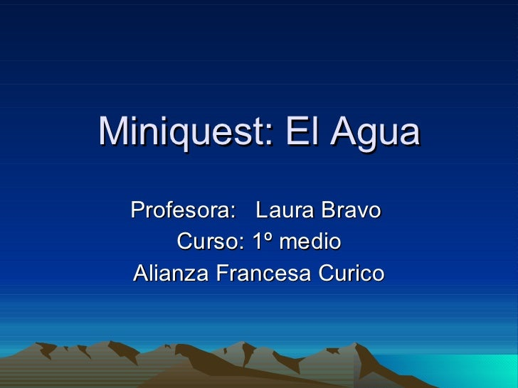 Miniquest: El Agua Profesora:  Laura Bravo  Curso: 1º medio Alianza Francesa Curico