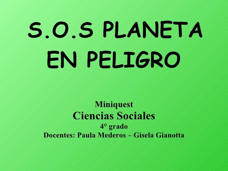 S.O.S PLANETA EN PELIGRO   Miniquest Ciencias Sociales 4° grado Docentes: Paula Mederos – Gisela Gianotta