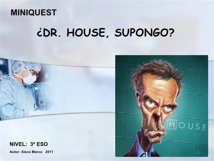 ¿DR. HOUSE, SUPONGO? NIVEL:  3º ESO Autor: Sisco Marco  2011 MINIQUEST