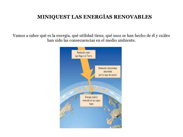 MINIQUEST LAS ENERGÍAS RENOVABLESVamos a saber qué es la energía, qué utilidad tiene, qué usos se han hecho de él y cuáles...