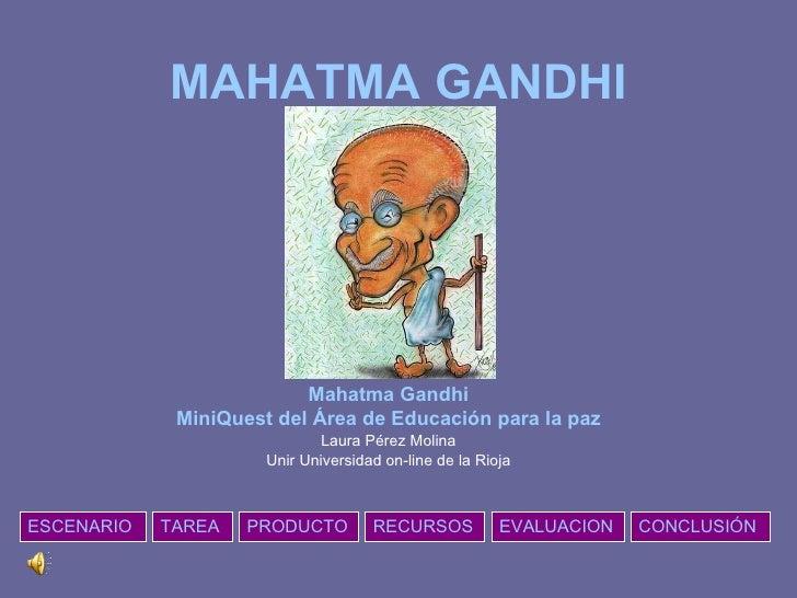 MAHATMA GANDHI Mahatma Gandhi MiniQuest del Área de Educación para la paz Laura Pérez Molina Unir Universidad on-line de l...