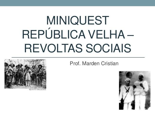 MINIQUEST REPÚBLICA VELHA – REVOLTAS SOCIAIS Prof. Marden Cristian